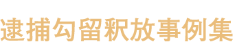 逮捕勾留釈放事例集【弁護士が解説】